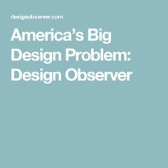 America's Big Design Problem: Design Observer