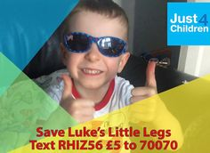 Save Luke's Little Legs  We are fundraising for Luke to have Selective Dorsal Rhizotomy (SDR) surgery and the required physiotherapy needed at Alder Hey hospital which is not funded by the NHS. This will be life changing. http://just4children.org/children-helped2017/save-lukes-little-legs/