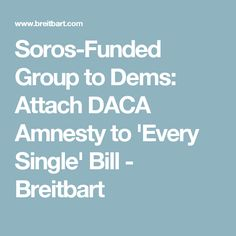 Soros-Funded Group to Dems: Attach DACA Amnesty to 'Every Single' Bill - Breitbart