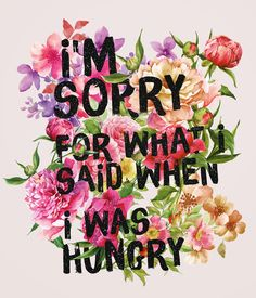 I'm sorry for what I said when I was hungry. thedailyquotes.com