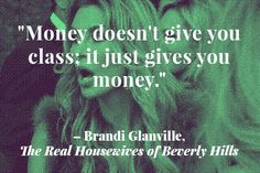 Of all the reality shows on TV, the Real Housewives franchise offers the best mental vacation. So, you can imagine our surprise when one of the stars not only offered some insight about the real value of money, but was actually able to say something intelligible despite her Botox-infused mouth. As Brandi Glanville so concisely articulates, cash won't buy you class.