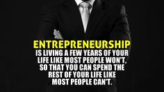 Entrepreneurship is living a few years of your life like most people won't so that you can spend the rest of your life like most people can't. #quotes