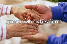 Grow old with my best friend