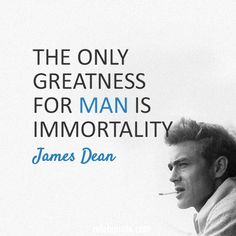 James Dean  Quote (About man immortality greatness)