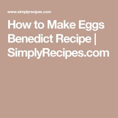 How to Make Eggs Benedict Recipe | SimplyRecipes.com