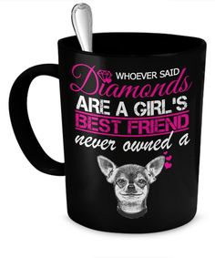 """Extra 10% discount on orders over $40 Love your Chihuahua? This mug is a must have! """"Whoever said diamonds are a girl's best friend never owned a Chihuahua"""" mug! Limited Time Only This item is NOT ava"""