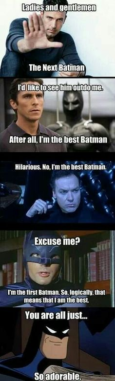 Now they need a pick of me because...I'm the best batman
