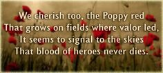"""Memorial Day """"We cherish too, the Poppy red That grows on fields where valor led. It seems to signal to the skies That blood of heroes never dies."""""""