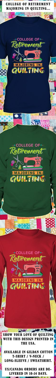College Of Retirement Majoring In Quilting...  Show your love of Quilting with this design printed in the USA.  Available in Gildan Cotton T-Shirt / Long-Sleeve / Sweatshirt.   US/Canada orders are delivered in 10-14 days.