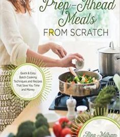 Prep-Ahead Meals From Scratch: Quick & Easy Batch Cooking Techniques And Recipes That Save You Time And Money PDF