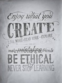 Enjoy what you create. Look more. Read more. Explore. Make mistakes. Make friends. Be ethical and never stop learning.