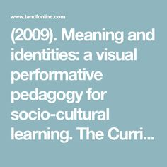 (2009). Meaning and identities: a visual performative pedagogy for socio-cultural learning. The Curriculum Journal: Vol. 20, Pedagogical challenges for personalisation: Integrating the personal with the public through context-driven enquiry, pp. 237-251.