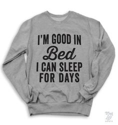 i'm good in bed.... i can sleep for days!