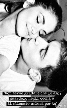 Frasi belle d'amore - Non serve gridare che lo ami, guardalo negli occhi e il silenzio urlerà per te.