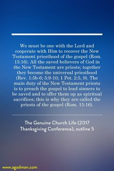 We must be one with the Lord and cooperate with Him to recover the New Testament priesthood of the gospel (Rom. 15:16). All the saved believers of God in the New Testament are priests; together they become the universal priesthood (Rev. 1:5b-6; 5:9-10; 1 Pet. 2:5, 9). The main duty of the New Testament priests is to preach the gospel to lead sinners to be saved and to offer them up as spiritual sacrifices; this is why they are called the priests of the gospel (Rom. 15:16). The Genuine Church…