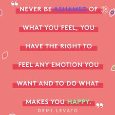 Never be ashamed of what you feel, you have the right to feel any emotion you want and to do what makes you happy.