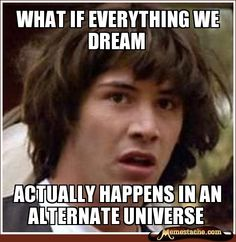 what if everything we dream / actually happens in an alternate universe