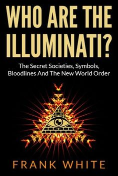 Who Are The Illuminati: The Secret Societies, Symbols, Bloodlines and The New World Order by Frank White, http://www.amazon.com/dp/B00H8FCL16/ref=cm_sw_r_pi_dp_XQuxtb1X0ZW6D