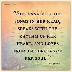 She dances to the songs in her head, speaks with the rhythm of her heart, and loves from the depths of her soul. -Dean Jackson
