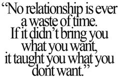 No relationship is ever a waste of time. If it didn't bring you what you want, it taught you what you dont want. TRUE SHIT.