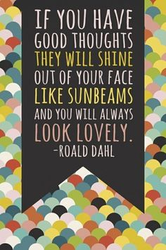 if you have good thoughts, they will shine out of your face like sunbeams and you will always look lovely // roald dalh #quote #smile