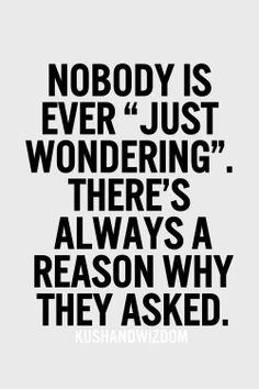 "Nobody is ever ""just wondering"" there's always a reason why they asked."