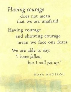 """""""courage is not the absence of fear or despair, it is the strength to overcome them""""  buddhist proverb"""