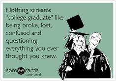 Nothing screams 'college graduate' like being broke, lost, confused and questioning everything you ever thought you knew.
