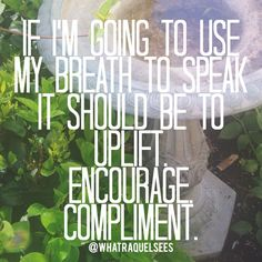 If I'm going to use my breath to speak it should be to uplift. Encourage. Compliment.