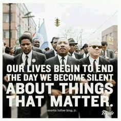 .Our lives begin to end the day we become silent about things that matter