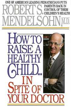 'How to raise a healthy child ... in spite of your doctor' - Dr Robert Mendelsohn MD | Vaccination Information Network