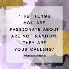"""The things you are passionate about are not random, they are your calling"" -Fabienne Fredrickson #dreambig #live #nevergiveup"