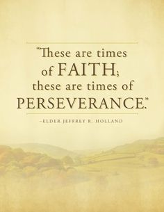 """""""These are times of Faith, these are times of perseverance."""" - Elder Jeffrey R. Holland - For Times of Trouble - Send a message of comfort from Elder Holland by clicking on this image & get this printable for free! Gospel Quotes, Lds Quotes, Religious Quotes, Uplifting Quotes, Quotable Quotes, Great Quotes, Elder Holland Quotes, Quotes Arabic, Church Quotes"""