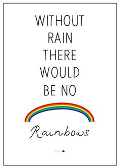 """""""Without rain there would be no rainbows."""""""