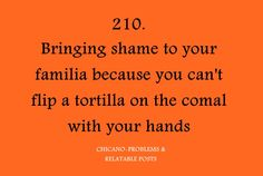"""Chicano Problems...love this because just the other day my daughter used a spatula to turn the tortilla and I'm like """"come on, do it with your hands"""" I just had to laugh ."""