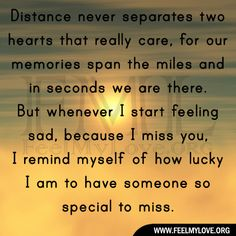 Distance never separates two hearts that really care, for our memories span the miles and in seconds we are there. But whenever I start feeling sad, because I miss you, I remind myself of how lucky I am to have someone so special to miss. ~ Unknown