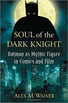 Soul of the Dark Knight : Batman as mythic figure in comics and film, 2014 http://absysnetweb.bbtk.ull.es/cgi-bin/abnetopac01?TITN=530117