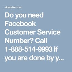 Do you need Facebook Customer Service Number? Call 1-888-514-9993If you are done by your irritating Facebook issues then you need to make contact with our Facebook Customer Service Number team's techies who will assist you in a reliable manner so you can eliminate all your Facebook issues in no time. Our efficient customer services are always hailed by the customers whoever availed our services. So, make a call at 1-888-514-9993. For more valuable information go through…