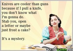 Knives are cooler than guns because if I pull a knife, you don't know what I'm gonna do. Stab you, open a letter or maybe just frost a cake? It's a mystery.
