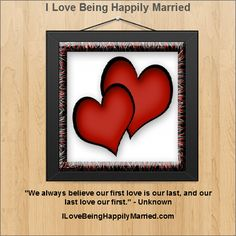 """We always believe our first love is our last, and our last love our first."" - Unknown    http://ILoveBeingHappilyMarried.com"