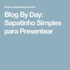 Blog By Day: Sapatinho Simples para Presentear