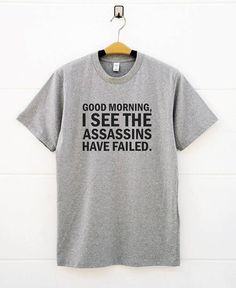 Good Morning I See The Assassins Have Failed Shirts. Funny Tees  T-shirts  women t shirts  men t shirts  funny t shirts  shirt for teen birthday shirt  best friend gifts  tshirts with sayings  funny gifts ideas  tshirt design  student gifts funny  fashion tshirts women tshirts  cool Tumblr life Truths Funny Tees People Awesome Outfit Hilarious Quotes Friends True Stories Fashion Girls