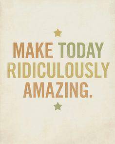 """""""Faça o dia de hoje ser ridiculamente incrível!"""""""