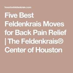 Five Best Feldenkrais Moves for Back Pain Relief | The Feldenkrais® Center of Houston