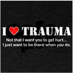 """""""I [heart] TRAUMA - not that I want you to get hurt. I just want to be there when you do"""" Great for every EMT, paramedic, nurse, or doctor with a sense of humor. Ems Humor, Medical Humor, Work Humor, Radiology Humor, Icu Nurse Humor, Icu Rn, Ecards Humor, Medical School, Nurse Quotes"""