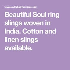 Beautiful Soul ring slings woven in India. Cotton and linen slings available.