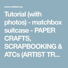 Tutorial (with photos) - matchbox suitcase - PAPER CRAFTS, SCRAPBOOKING & ATCs (ARTIST TRADING CARDS)