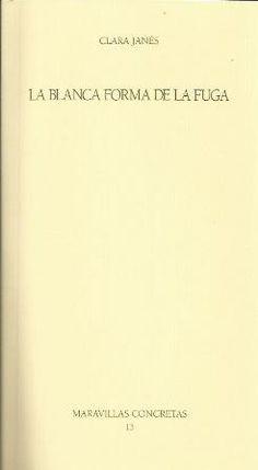 La blanca forma de la fuga / Clara Janés - [Valladolid] : Fundación Jorge…