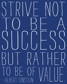Strive not to be a success but rather to be of value. - Albert Einstein