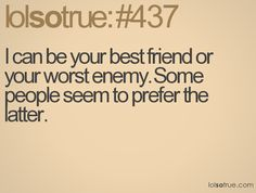 I can be your best friend or your worst enemy. Some people prefer the latter